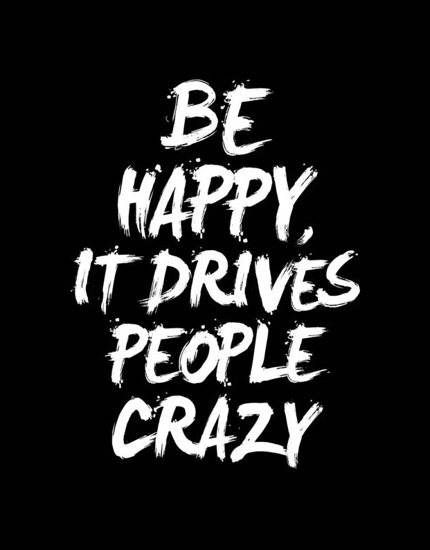 13 - be happy it drives people crazy