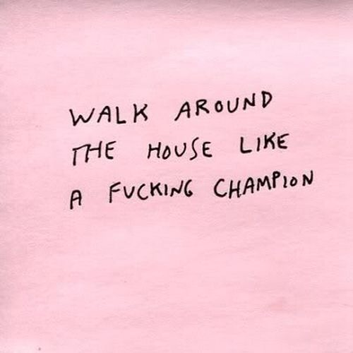 walk around the house like a fucking champion